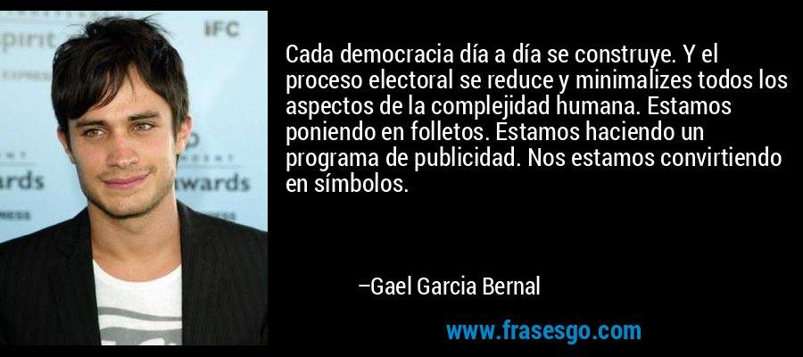 Cada democracia día a día se construye. Y el proceso electoral se reduce y minimalizes todos los aspectos de la complejidad humana. Estamos poniendo en folletos. Estamos haciendo un programa de publicidad. Nos estamos convirtiendo en símbolos. – Gael Garcia Bernal