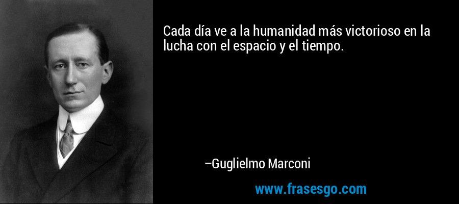 Cada día ve a la humanidad más victorioso en la lucha con el espacio y el tiempo. – Guglielmo Marconi