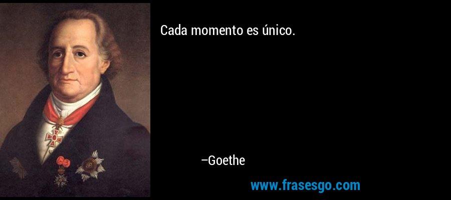 Cada momento es único. – Goethe