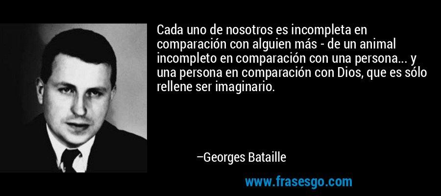 Cada uno de nosotros es incompleta en comparación con alguien más - de un animal incompleto en comparación con una persona... y una persona en comparación con Dios, que es sólo rellene ser imaginario. – Georges Bataille