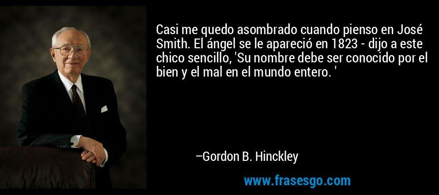 Casi me quedo asombrado cuando pienso en José Smith. El ángel se le apareció en 1823 - dijo a este chico sencillo, 'Su nombre debe ser conocido por el bien y el mal en el mundo entero. ' – Gordon B. Hinckley