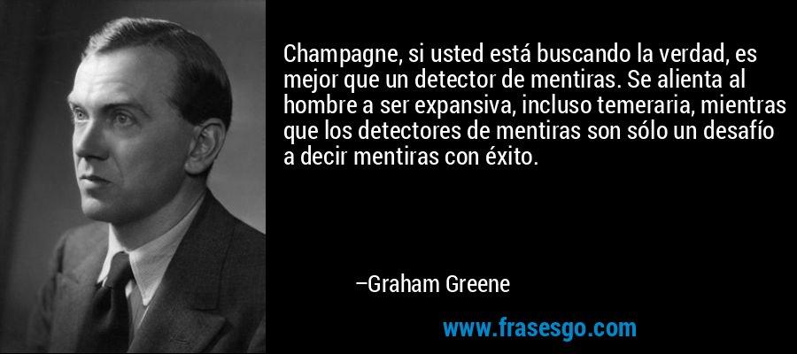 Champagne, si usted está buscando la verdad, es mejor que un detector de mentiras. Se alienta al hombre a ser expansiva, incluso temeraria, mientras que los detectores de mentiras son sólo un desafío a decir mentiras con éxito. – Graham Greene