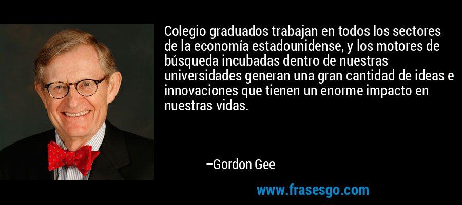 Colegio graduados trabajan en todos los sectores de la economía estadounidense, y los motores de búsqueda incubadas dentro de nuestras universidades generan una gran cantidad de ideas e innovaciones que tienen un enorme impacto en nuestras vidas. – Gordon Gee