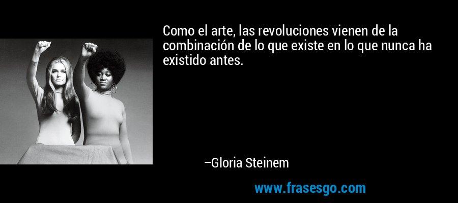 Como el arte, las revoluciones vienen de la combinación de lo que existe en lo que nunca ha existido antes. – Gloria Steinem
