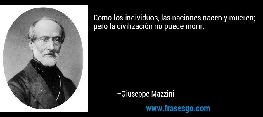 Como los individuos, las naciones nacen y mueren; pero la civilización no puede morir. – Giuseppe Mazzini