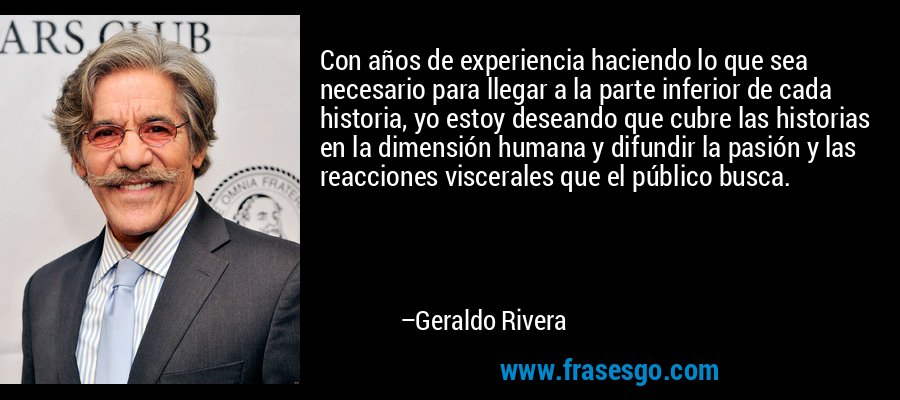 Con años de experiencia haciendo lo que sea necesario para llegar a la parte inferior de cada historia, yo estoy deseando que cubre las historias en la dimensión humana y difundir la pasión y las reacciones viscerales que el público busca. – Geraldo Rivera