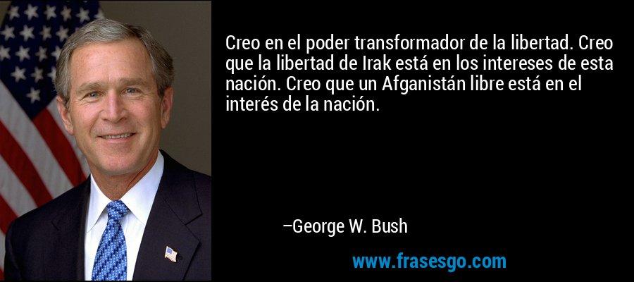 Creo en el poder transformador de la libertad. Creo que la libertad de Irak está en los intereses de esta nación. Creo que un Afganistán libre está en el interés de la nación. – George W. Bush