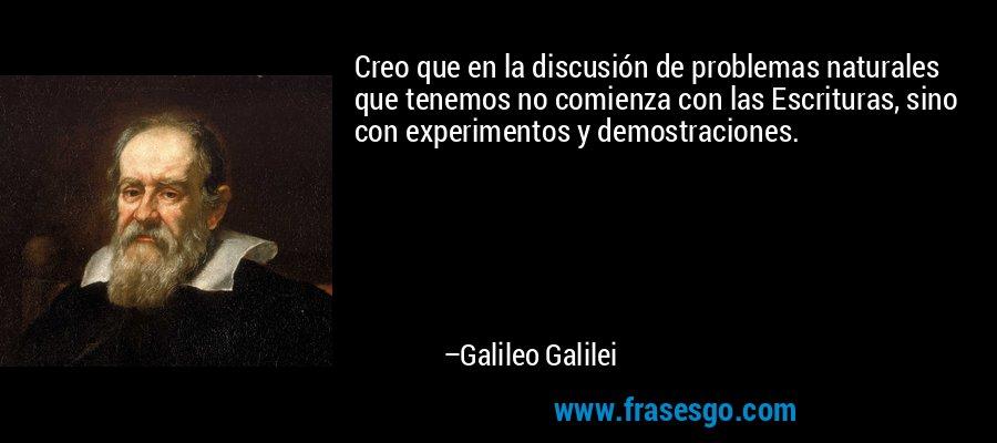 Creo que en la discusión de problemas naturales que tenemos no comienza con las Escrituras, sino con experimentos y demostraciones. – Galileo Galilei