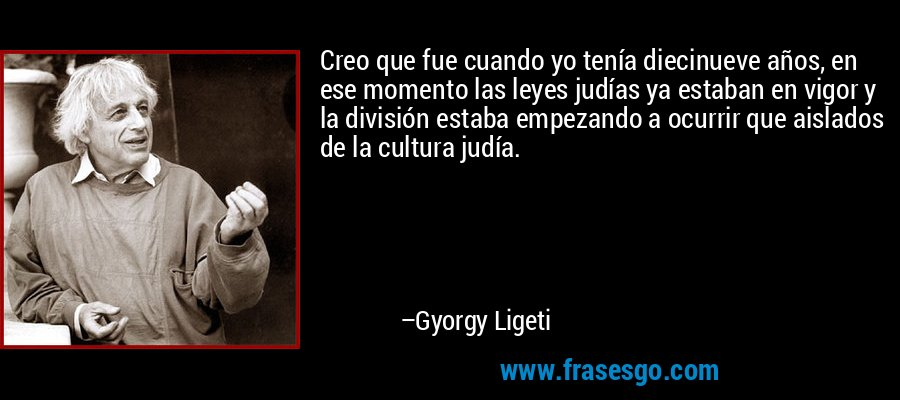Creo que fue cuando yo tenía diecinueve años, en ese momento las leyes judías ya estaban en vigor y la división estaba empezando a ocurrir que aislados de la cultura judía. – Gyorgy Ligeti