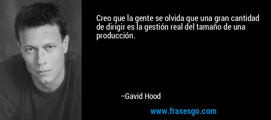 Creo que la gente se olvida que una gran cantidad de dirigir es la gestión real del tamaño de una producción. – Gavid Hood