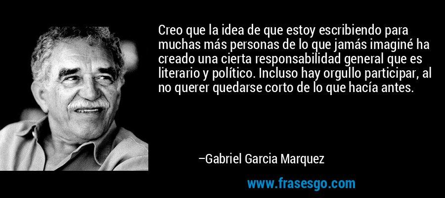 Creo que la idea de que estoy escribiendo para muchas más personas de lo que jamás imaginé ha creado una cierta responsabilidad general que es literario y político. Incluso hay orgullo participar, al no querer quedarse corto de lo que hacía antes. – Gabriel Garcia Marquez