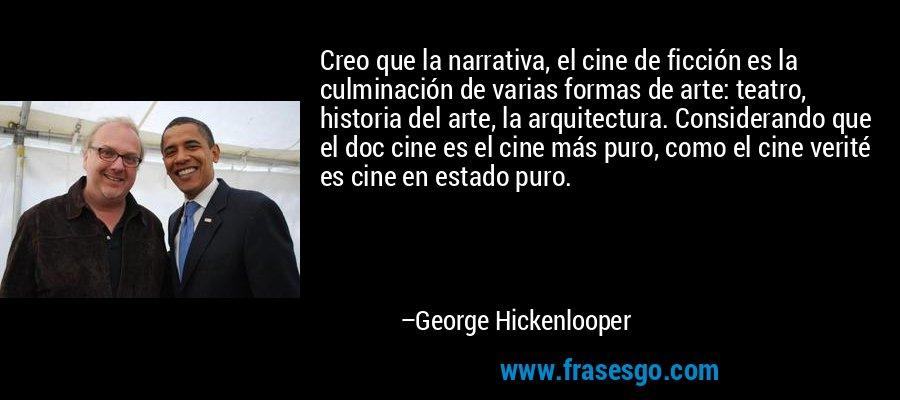 Creo que la narrativa, el cine de ficción es la culminación de varias formas de arte: teatro, historia del arte, la arquitectura. Considerando que el doc cine es el cine más puro, como el cine verité es cine en estado puro. – George Hickenlooper