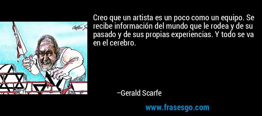 Creo que un artista es un poco como un equipo. Se recibe información del mundo que le rodea y de su pasado y de sus propias experiencias. Y todo se va en el cerebro. – Gerald Scarfe