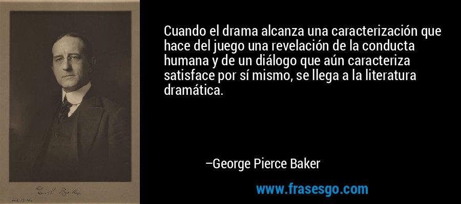 Cuando el drama alcanza una caracterización que hace del juego una revelación de la conducta humana y de un diálogo que aún caracteriza satisface por sí mismo, se llega a la literatura dramática. – George Pierce Baker