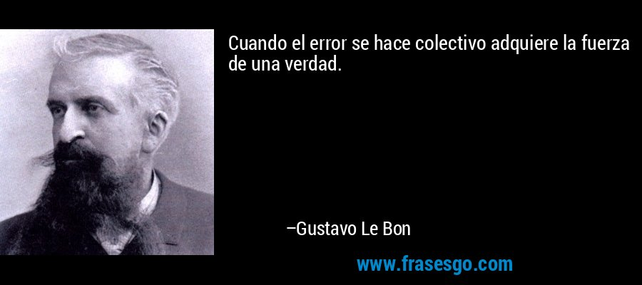 Cuando el error se hace colectivo adquiere la fuerza de una verdad. – Gustavo Le Bon