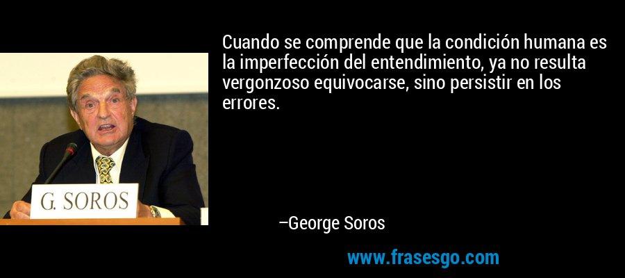 Cuando se comprende que la condición humana es la imperfección del entendimiento, ya no resulta vergonzoso equivocarse, sino persistir en los errores. – George Soros