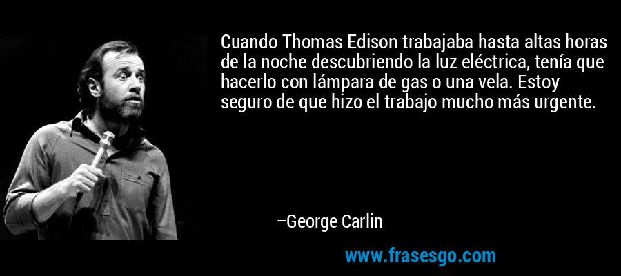 Cuando Thomas Edison trabajaba hasta altas horas de la noche descubriendo la luz eléctrica, tenía que hacerlo con lámpara de gas o una vela. Estoy seguro de que hizo el trabajo mucho más urgente. – George Carlin