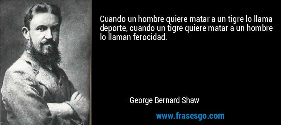 Cuando un hombre quiere matar a un tigre lo llama deporte, cuando un tigre quiere matar a un hombre lo llaman ferocidad. – George Bernard Shaw
