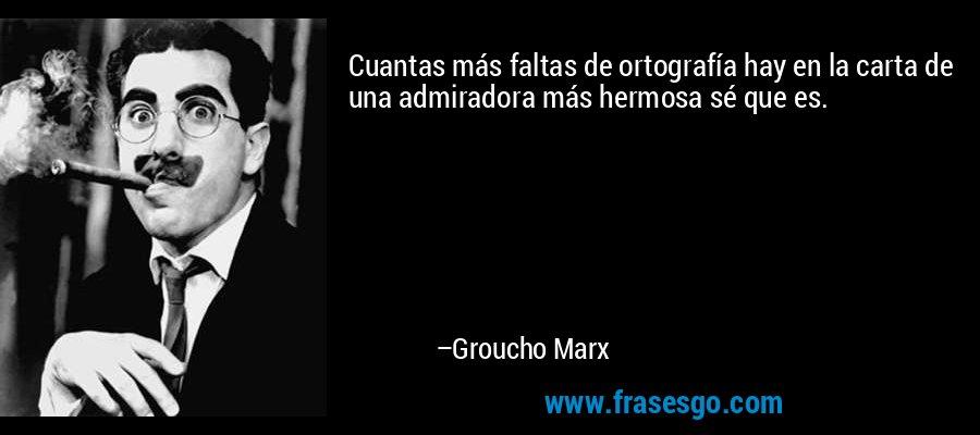 Cuantas más faltas de ortografía hay en la carta de una admiradora más hermosa sé que es. – Groucho Marx