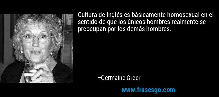 Cultura de Inglés es básicamente homosexual en el sentido de que los únicos hombres realmente se preocupan por los demás hombres. – Germaine Greer
