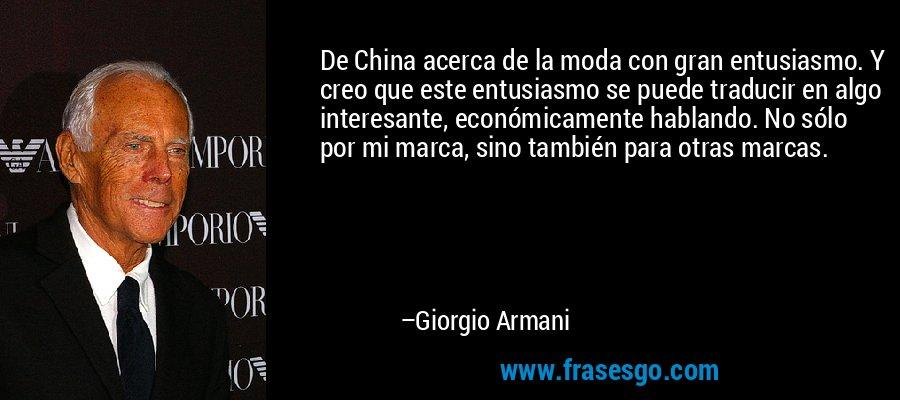De China acerca de la moda con gran entusiasmo. Y creo que este entusiasmo se puede traducir en algo interesante, económicamente hablando. No sólo por mi marca, sino también para otras marcas. – Giorgio Armani