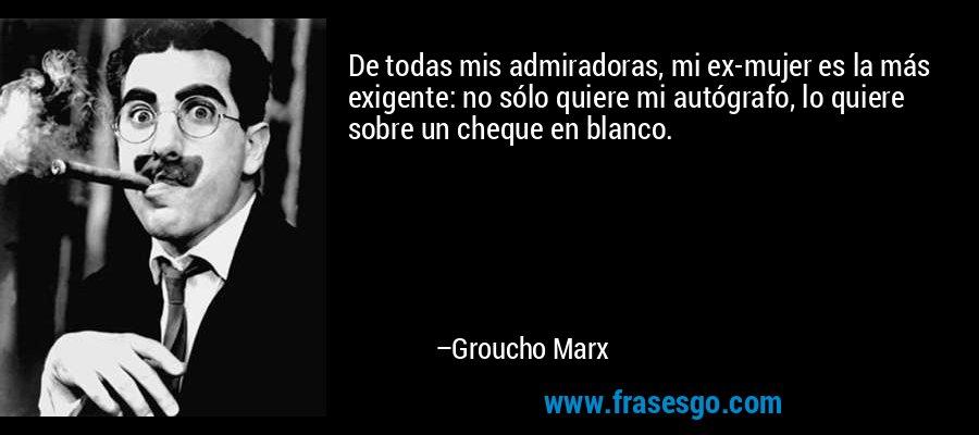 De todas mis admiradoras, mi ex-mujer es la más exigente: no sólo quiere mi autógrafo, lo quiere sobre un cheque en blanco. – Groucho Marx