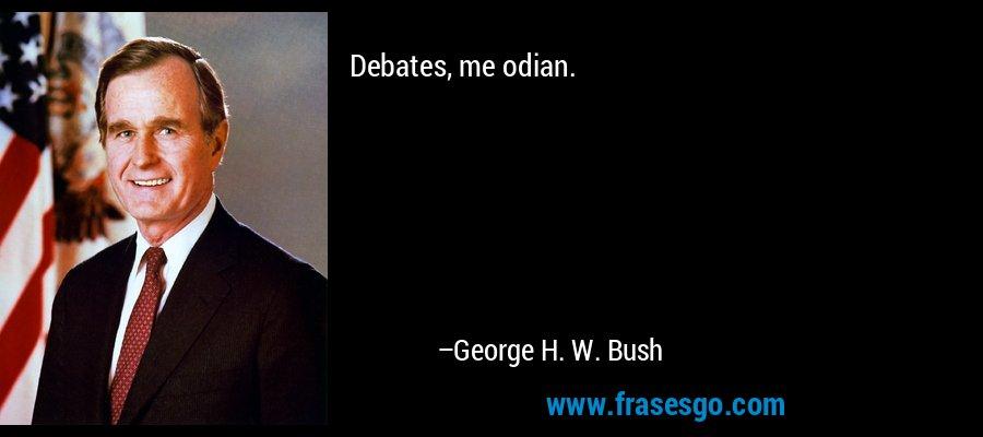 Debates, me odian. – George H. W. Bush