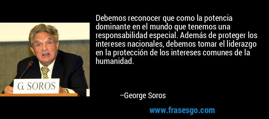 Debemos reconocer que como la potencia dominante en el mundo que tenemos una responsabilidad especial. Además de proteger los intereses nacionales, debemos tomar el liderazgo en la protección de los intereses comunes de la humanidad. – George Soros