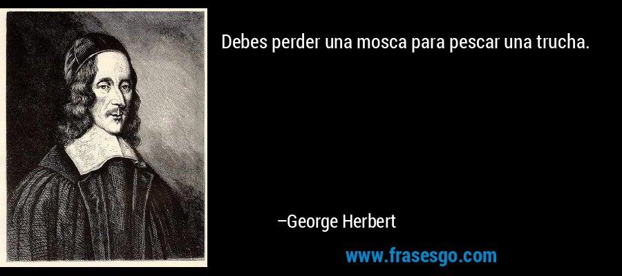 Debes perder una mosca para pescar una trucha. – George Herbert