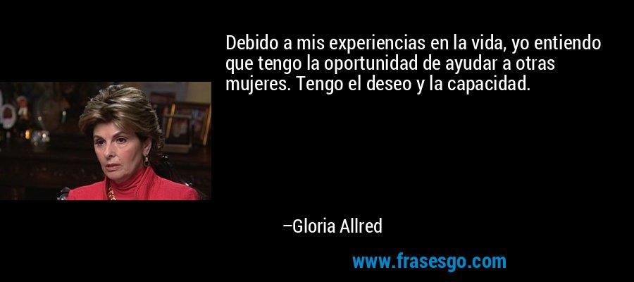 Debido a mis experiencias en la vida, yo entiendo que tengo la oportunidad de ayudar a otras mujeres. Tengo el deseo y la capacidad. – Gloria Allred