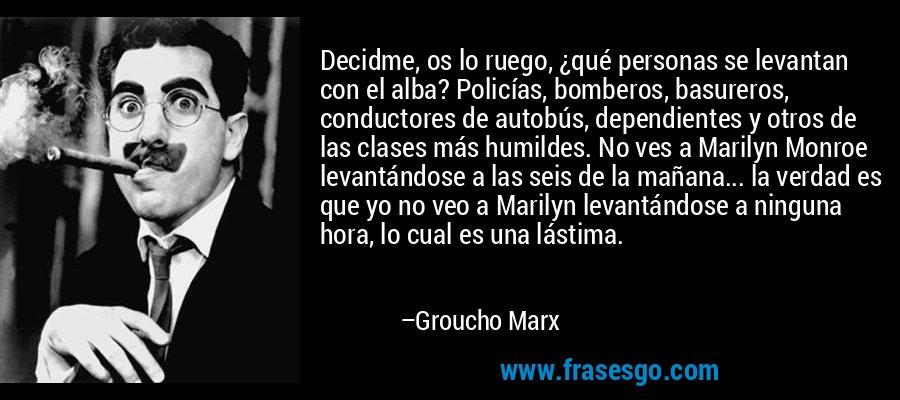 Decidme, os lo ruego, ¿qué personas se levantan con el alba? Policías, bomberos, basureros, conductores de autobús, dependientes y otros de las clases más humildes. No ves a Marilyn Monroe levantándose a las seis de la mañana... la verdad es que yo no veo a Marilyn levantándose a ninguna hora, lo cual es una lástima. – Groucho Marx