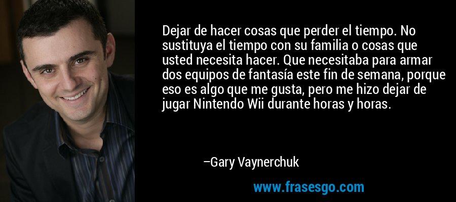 Dejar de hacer cosas que perder el tiempo. No sustituya el tiempo con su familia o cosas que usted necesita hacer. Que necesitaba para armar dos equipos de fantasía este fin de semana, porque eso es algo que me gusta, pero me hizo dejar de jugar Nintendo Wii durante horas y horas. – Gary Vaynerchuk
