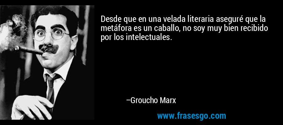 Desde que en una velada literaria aseguré que la metáfora es un caballo, no soy muy bien recibido por los intelectuales. – Groucho Marx