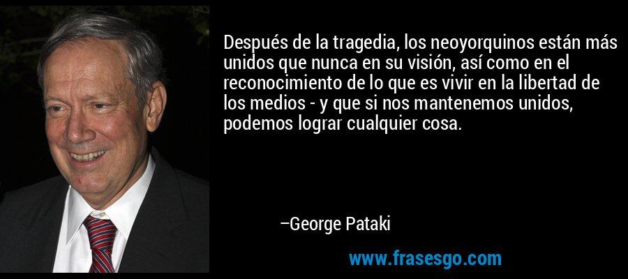 Después de la tragedia, los neoyorquinos están más unidos que nunca en su visión, así como en el reconocimiento de lo que es vivir en la libertad de los medios - y que si nos mantenemos unidos, podemos lograr cualquier cosa. – George Pataki