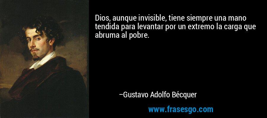 Dios, aunque invisible, tiene siempre una mano tendida para levantar por un extremo la carga que abruma al pobre. – Gustavo Adolfo Bécquer