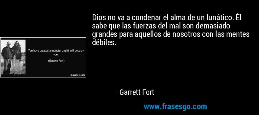 Dios no va a condenar el alma de un lunático. Él sabe que las fuerzas del mal son demasiado grandes para aquellos de nosotros con las mentes débiles. – Garrett Fort