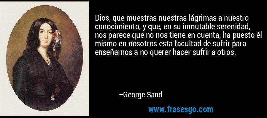 Dios, que muestras nuestras lágrimas a nuestro conocimiento, y que, en su inmutable serenidad, nos parece que no nos tiene en cuenta, ha puesto él mismo en nosotros esta facultad de sufrir para enseñarnos a no querer hacer sufrir a otros. – George Sand