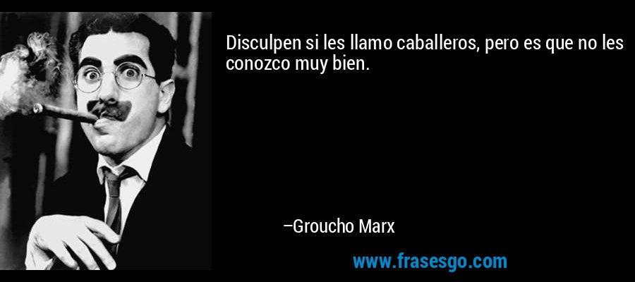 Disculpen si les llamo caballeros, pero es que no les conozco muy bien. – Groucho Marx