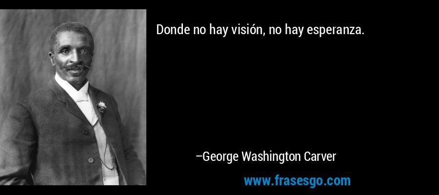 Donde no hay visión, no hay esperanza. – George Washington Carver