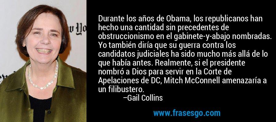 Durante los años de Obama, los republicanos han hecho una cantidad sin precedentes de obstruccionismo en el gabinete-y-abajo nombradas. Yo también diría que su guerra contra los candidatos judiciales ha sido mucho más allá de lo que había antes. Realmente, si el presidente nombró a Dios para servir en la Corte de Apelaciones de DC, Mitch McConnell amenazaría a un filibustero. – Gail Collins