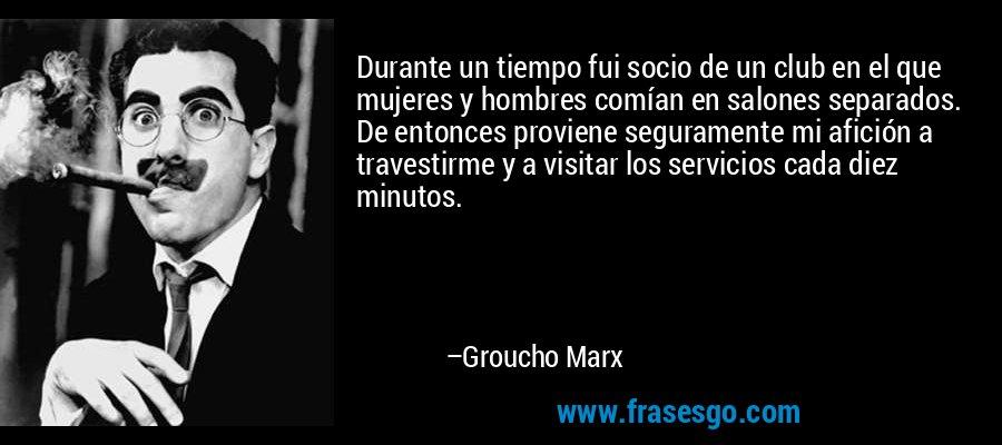 Durante un tiempo fui socio de un club en el que mujeres y hombres comían en salones separados. De entonces proviene seguramente mi afición a travestirme y a visitar los servicios cada diez minutos. – Groucho Marx