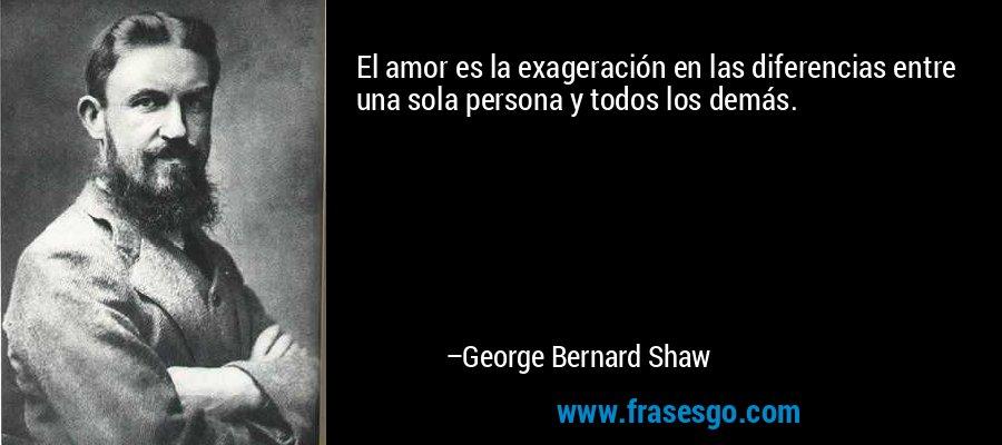 El amor es la exageración en las diferencias entre una sola persona y todos los demás. – George Bernard Shaw