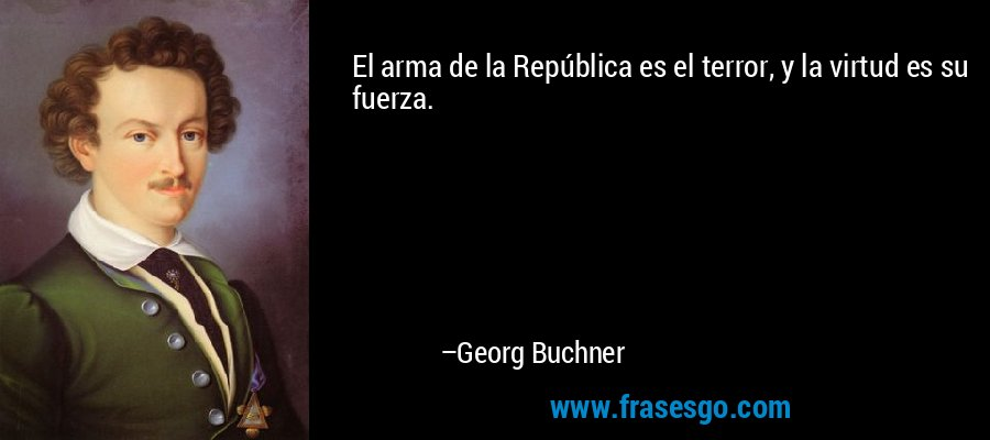 El arma de la República es el terror, y la virtud es su fuerza. – Georg Buchner