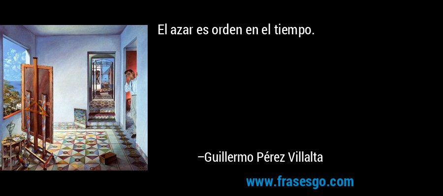 El azar es orden en el tiempo. – Guillermo Pérez Villalta