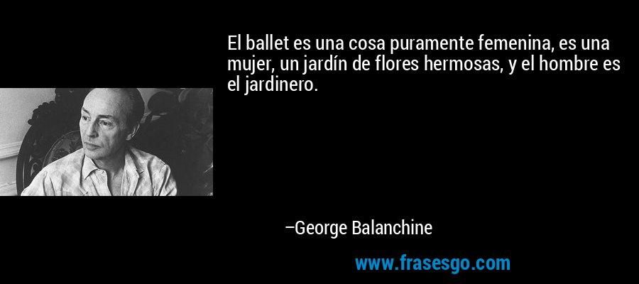 El ballet es una cosa puramente femenina, es una mujer, un jardín de flores hermosas, y el hombre es el jardinero. – George Balanchine