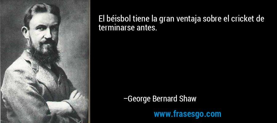 El béisbol tiene la gran ventaja sobre el cricket de terminarse antes. – George Bernard Shaw