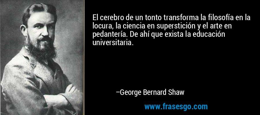 El cerebro de un tonto transforma la filosofía en la locura, la ciencia en superstición y el arte en pedantería. De ahí que exista la educación universitaria. – George Bernard Shaw