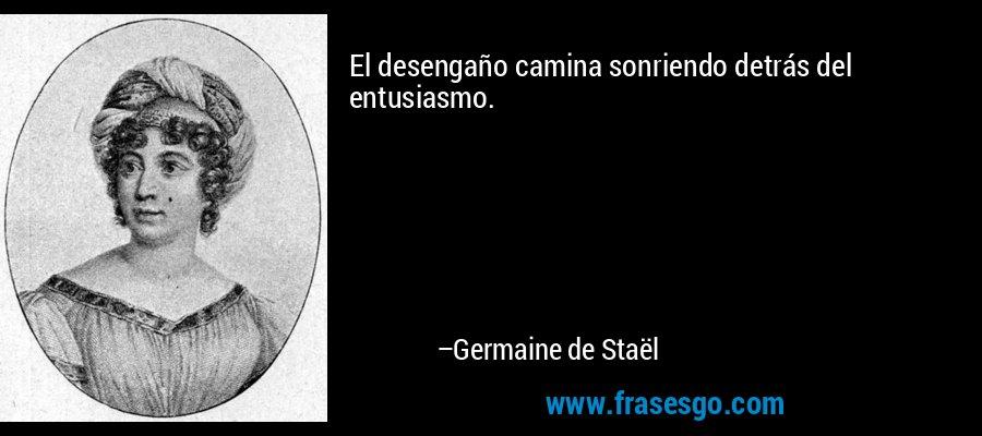 El desengaño camina sonriendo detrás del entusiasmo. – Germaine de Staël