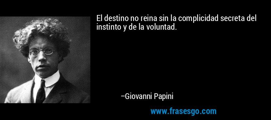 El destino no reina sin la complicidad secreta del instinto y de la voluntad. – Giovanni Papini