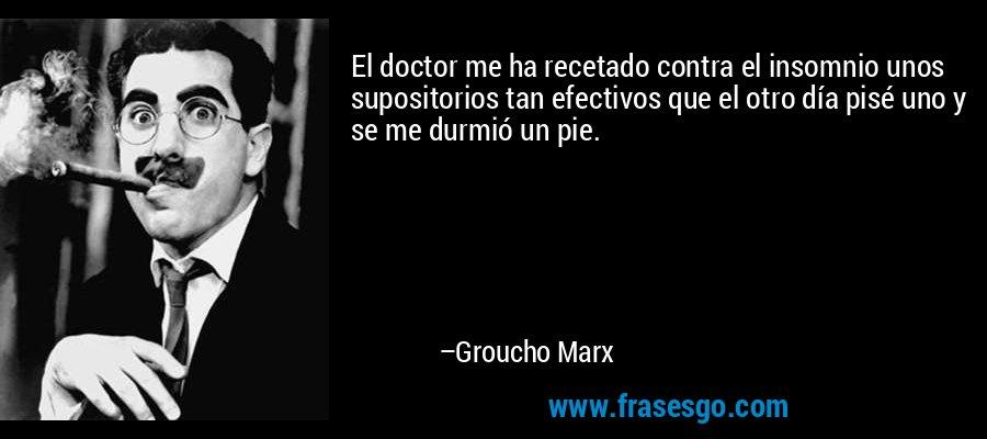 El doctor me ha recetado contra el insomnio unos supositorios tan efectivos que el otro día pisé uno y se me durmió un pie. – Groucho Marx